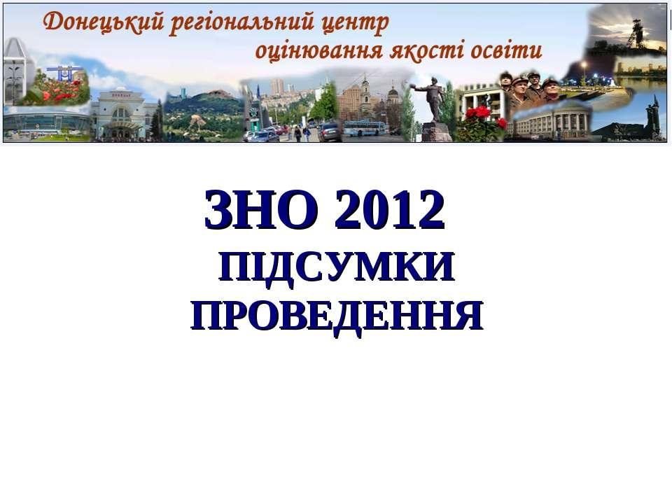 ЗНО 2012 ПІДСУМКИ ПРОВЕДЕННЯ