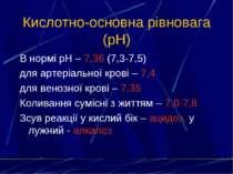 Кислотно-основна рівновага (рН) В нормі рН – 7,36 (7,3-7,5) для артеріальної ...