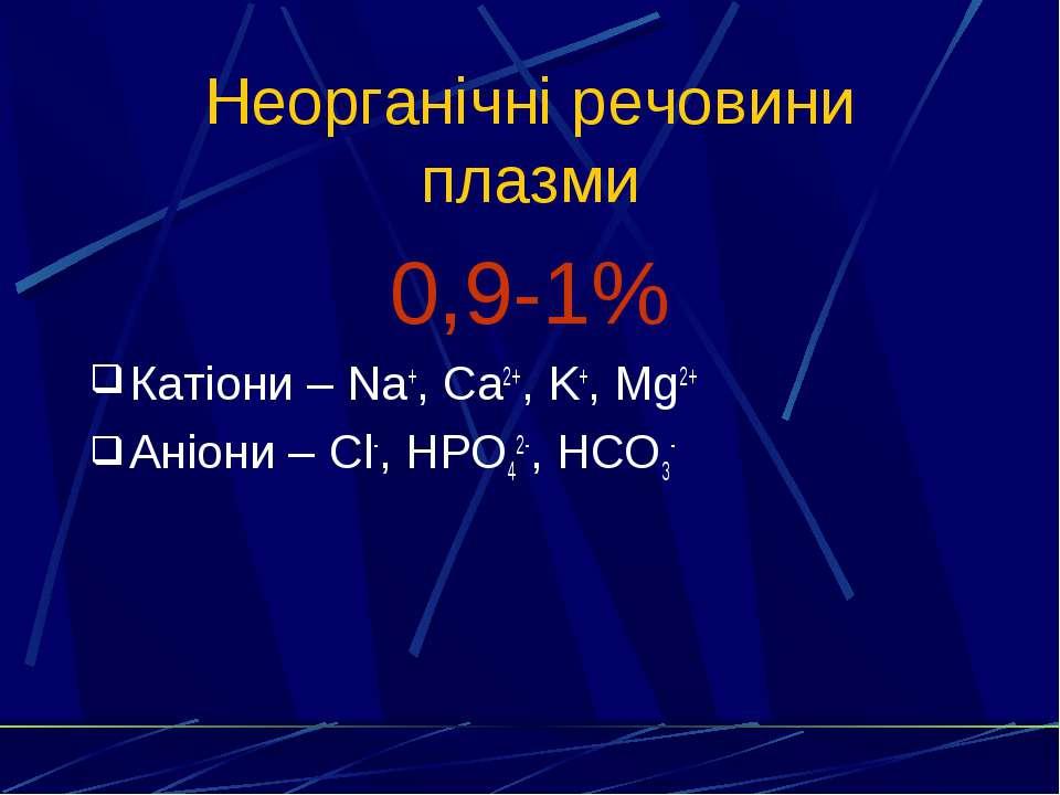 Неорганічні речовини плазми 0,9-1% Катіони – Na+, Ca2+, K+, Mg2+ Аніони – Cl-...