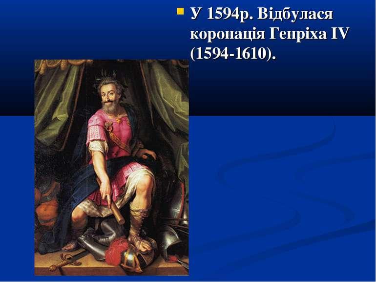 У 1594р. Відбулася коронація Генріха ІV (1594-1610).
