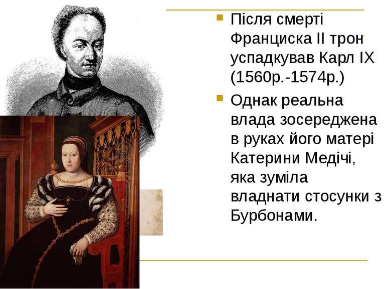 Після смерті Франциска ІІ трон успадкував Карл ІХ (1560р.-1574р.) Однак реаль...