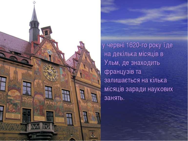 у червні 1620-го року їде на декілька місяців в Ульм, де знаходить французів ...