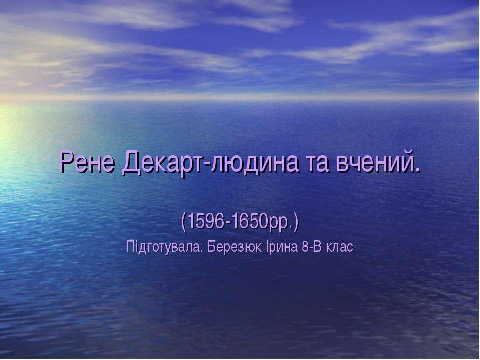 Рене Декарт-людина та вчений. (1596-1650рр.) Підготувала: Березюк Ірина 8-В клас