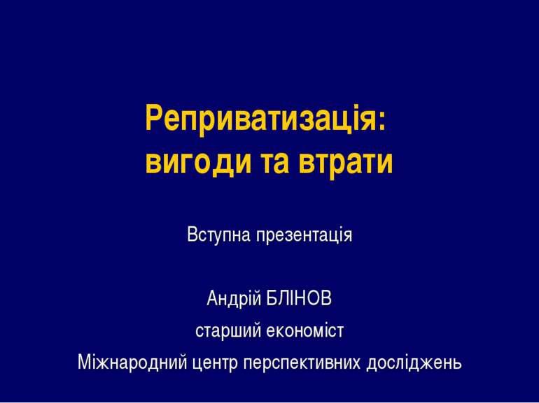 Реприватизація: вигоди та втрати Вступна презентація Андрій БЛІНОВ старший ек...