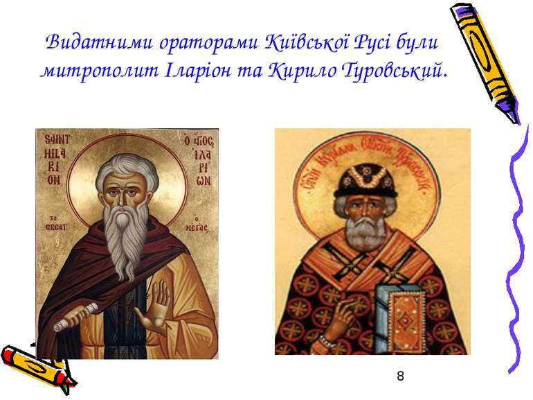 Видатними ораторами Київської Русі були митрополит Іларіон та Кирило Туровський.