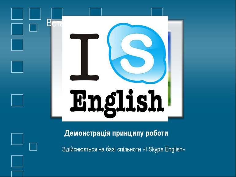 Демонстрація принципу роботи Здійснюється на базі спільноти «I Skype English»