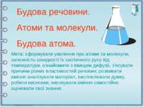 Будова речовини. Атоми та молекули. Будова атома. Мета: сформувати уявлення п...