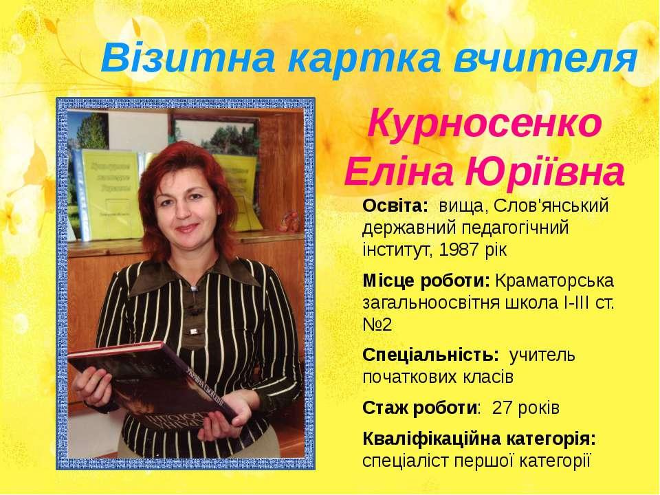 Візитна картка вчителя Курносенко Еліна Юріївна Освіта: вища, Слов'янський де...