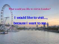 What would you like to visit in London? I would like to visit..., because I w...