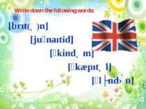 Write down the following words: [brıt(Ə)n] [juˊnaıtid] [ˊkindƏm] [ˊkæpıtƏl] [...