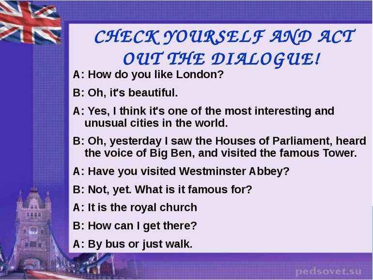 CHECK YOURSELF AND ACT OUT THE DIALOGUE! A: How do you like London? B: Oh, it...