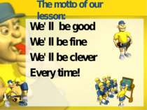 The motto of our lesson: We' ll be good We' ll be fine We' ll be clever Every...
