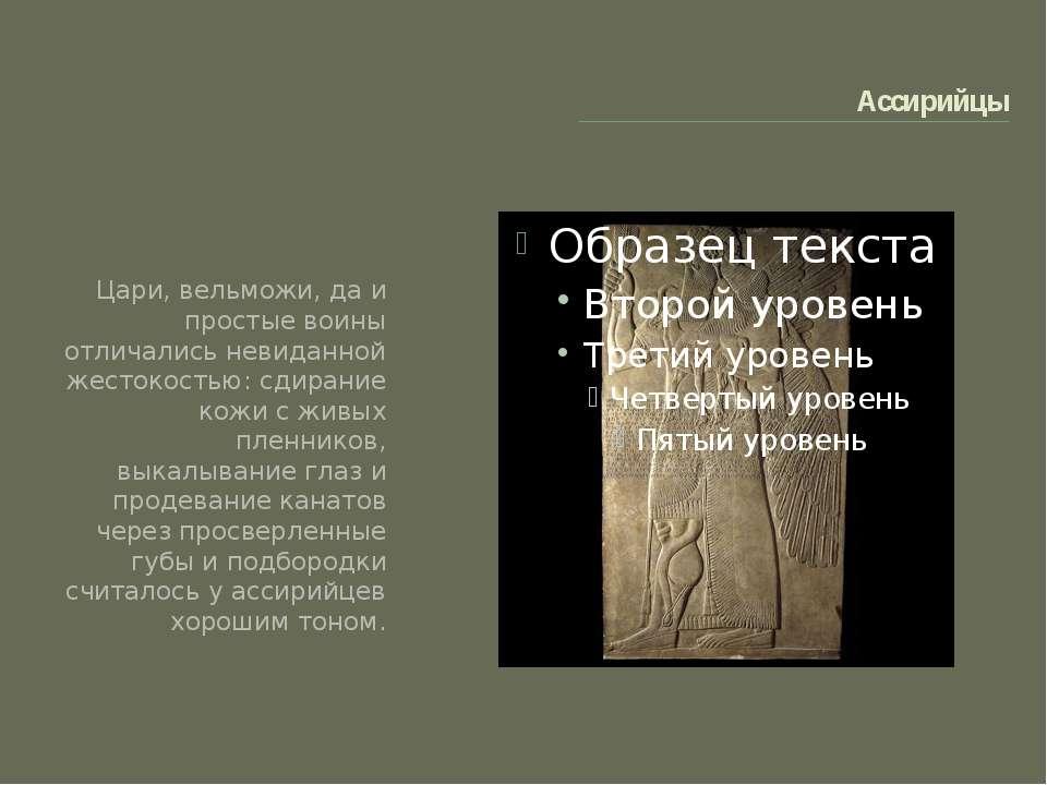 Ассирийцы Цари, вельможи, да и простые воины отличались невиданной жестокость...