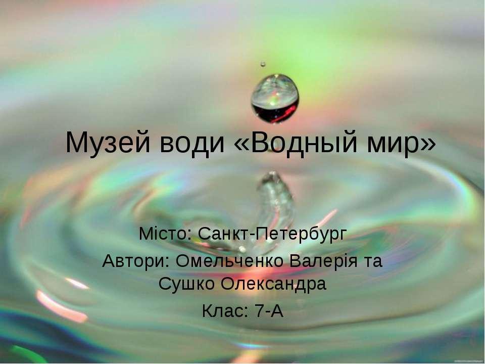Музей води «Водный мир» Місто: Санкт-Петербург Автори: Омельченко Валерія та ...