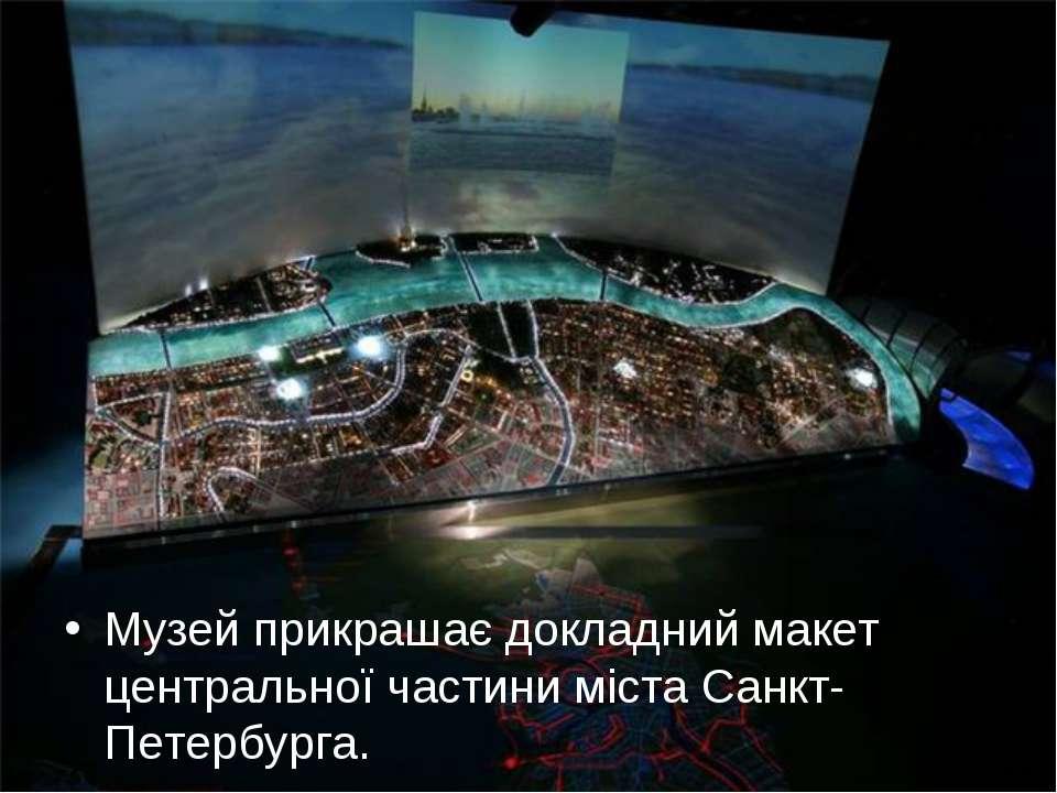 Музей прикрашає докладний макет центральної частини міста Санкт-Петербурга.
