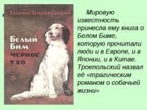 Мировую известность принесла ему книга о Белом Биме, которую прочитали люди и...