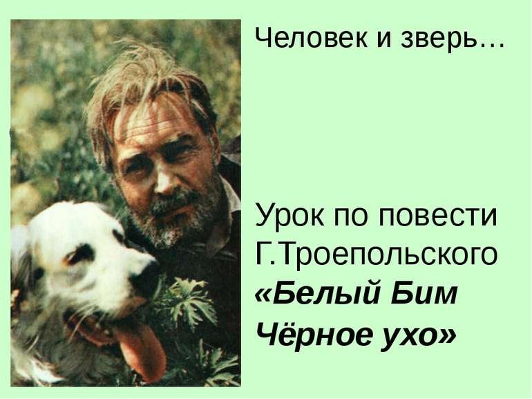 Урок по повести Г.Троепольского «Белый Бим Чёрное ухо» Человек и зверь…