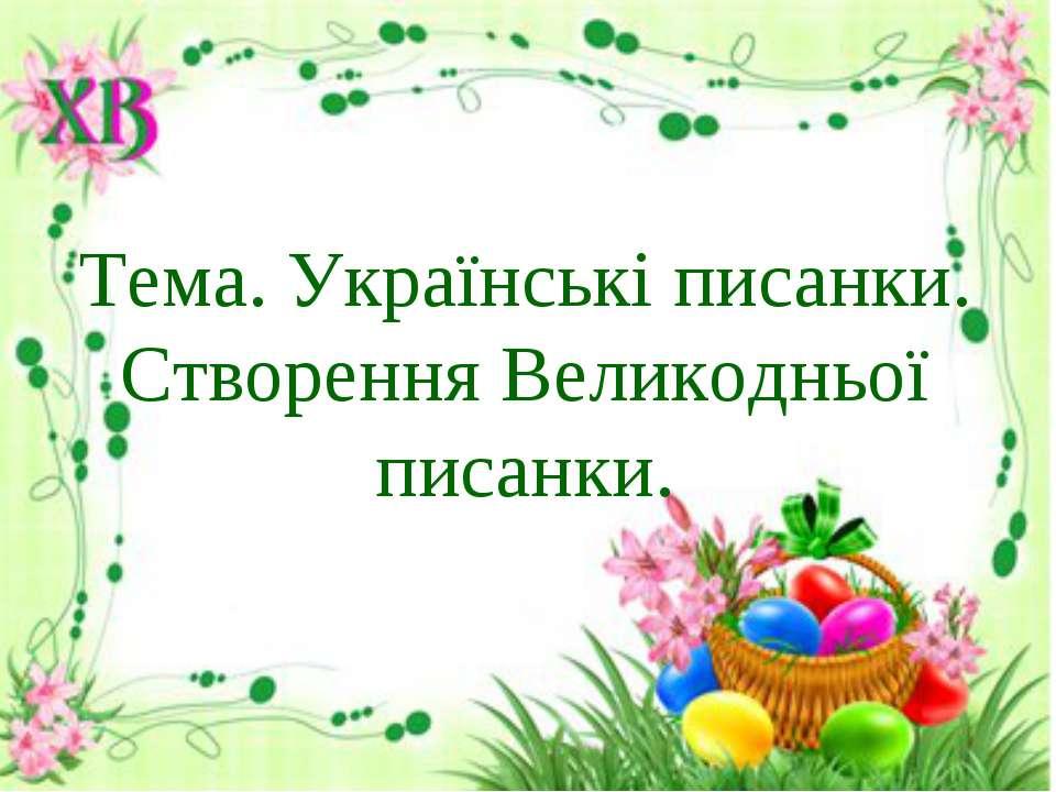 Тема. Українські писанки. Створення Великодньої писанки.
