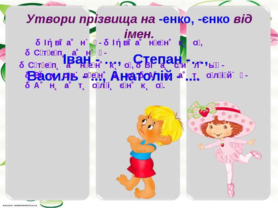 Утвори прізвища на -енко, -єнко від імен. Іван - …, Степан -…, Василь - ..., ...