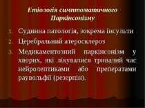 Етіологія симптоматичного Паркінсонізму Судинна патологія, зокрема інсульти Ц...