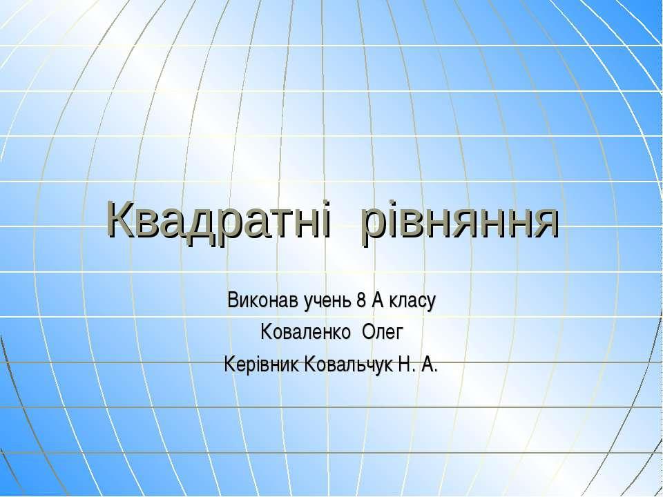 Виконав учень 8 А класу Коваленко Олег Керівник Ковальчук Н. А. Квадратні рів...