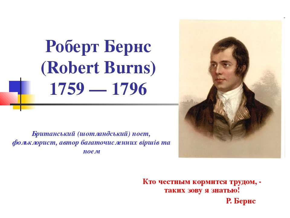 Роберт Бернс (Robert Burns) 1759 — 1796 Кто честным кормится трудом, - таких ...