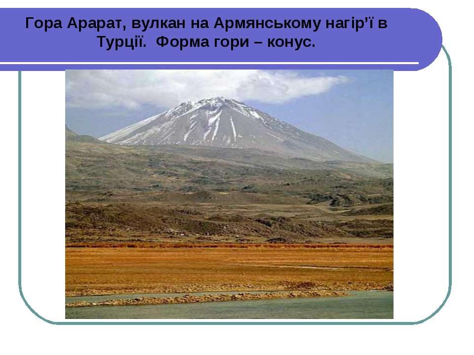 Гора Арарат, вулкан на Армянському нагір'ї в Турції. Форма гори – конус.