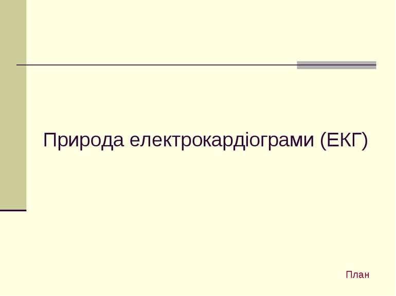 Природа електрокардіограми (ЕКГ) План