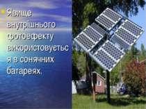 Явище внутрішнього фотоефекту використовується в сонячних батареях.