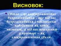 Висновок: Світло – це електромагнітне випромінювання , яке під час випромінюв...