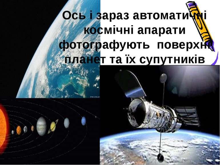 Ось і зараз автоматичні космічні апарати фотографують поверхні планет та їх с...