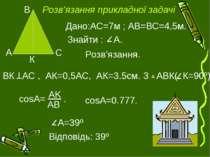 Розв'язання. Дано:АС=7м ; АВ=ВС=4,5м. Знайти : А. К ВК АС , АК=0,5АС, АК=3.5с...