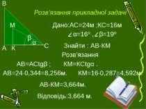 Розв'язання прикладної задачі Дано:АС=24м ;КС=16м α=16º , β=19º Знайти : АВ-К...