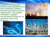 Споживачі електроенергії існують всюди. Виробляється ж вона переважно в район...