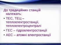 До традиційних станцій належать: ТЕС, ТЕЦ – теплоелектростанції, теплоелектро...