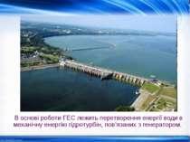 В основі роботи ГЕС лежить перетворення енергії води в механічну енергію гідр...