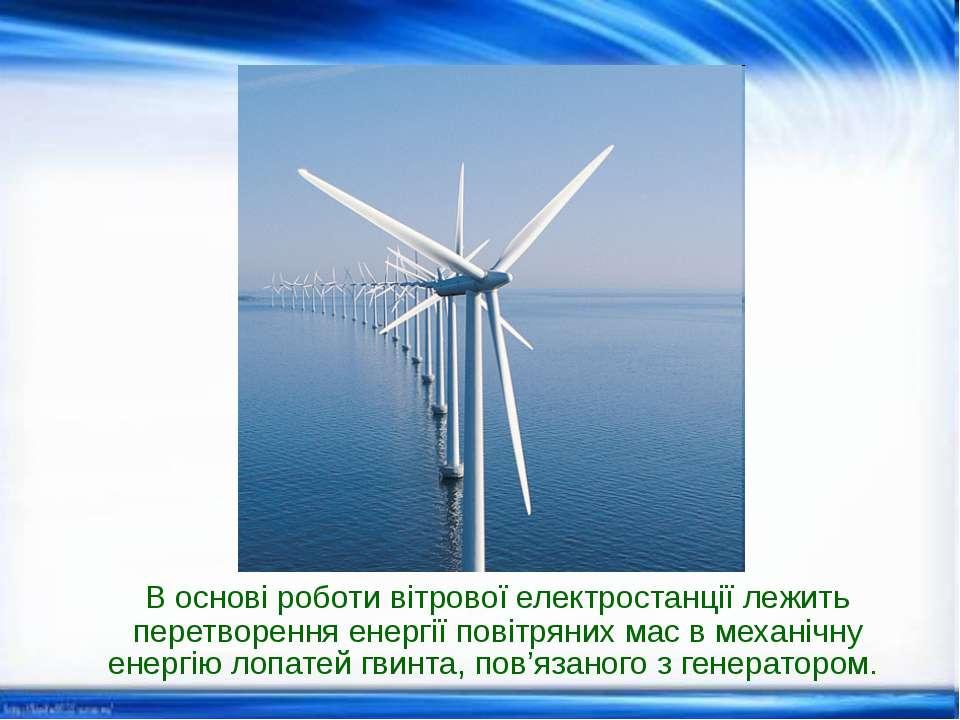 В основі роботи вітрової електростанції лежить перетворення енергії повітряни...