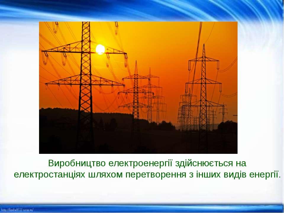 Виробництво електроенергії здійснюється на електростанціях шляхом перетворенн...