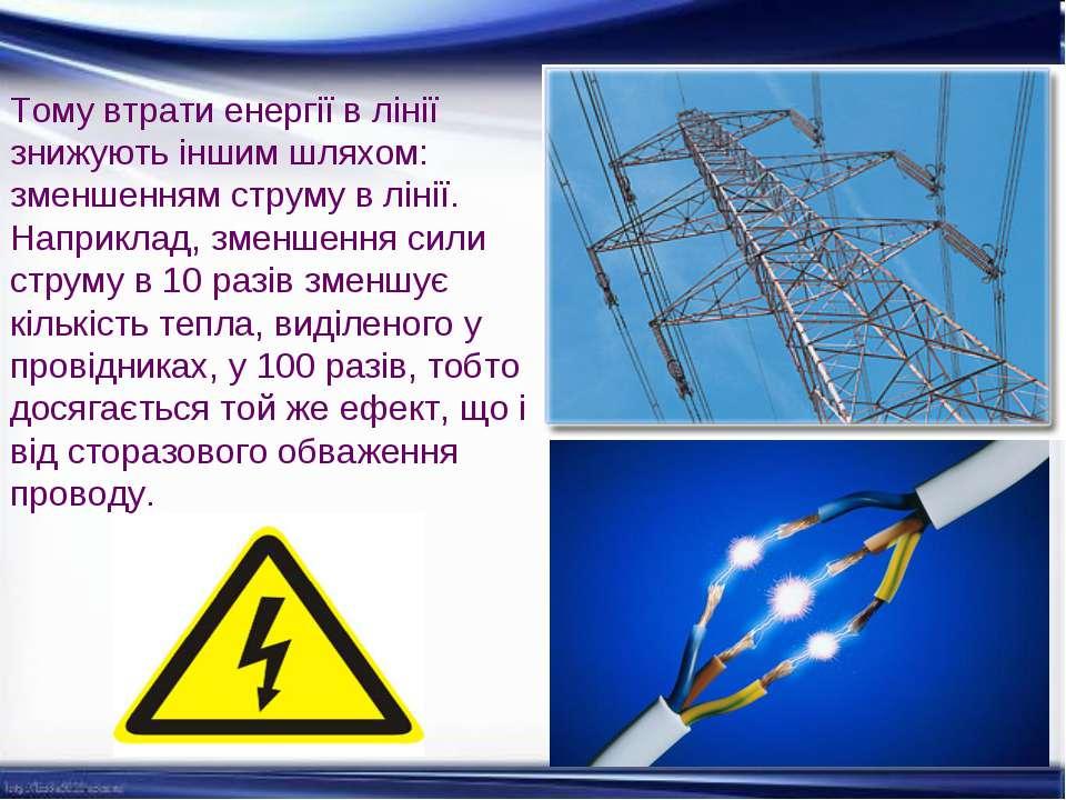 Тому втрати енергії в лінії знижують іншим шляхом: зменшенням струму в лінії....
