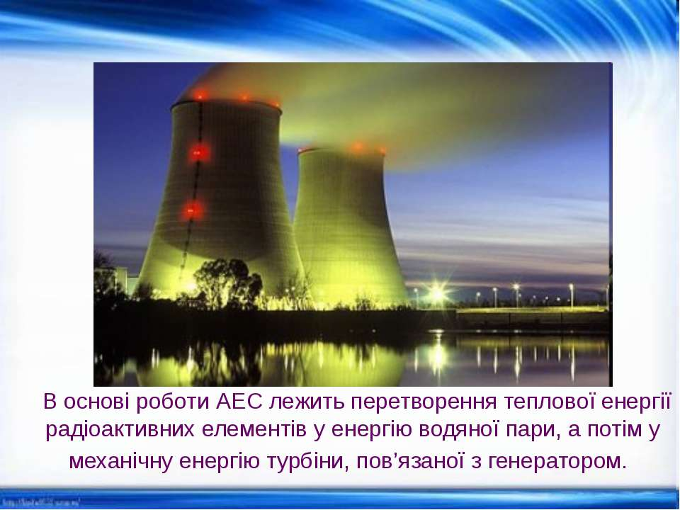 В основі роботи АЕС лежить перетворення теплової енергії радіоактивних елемен...