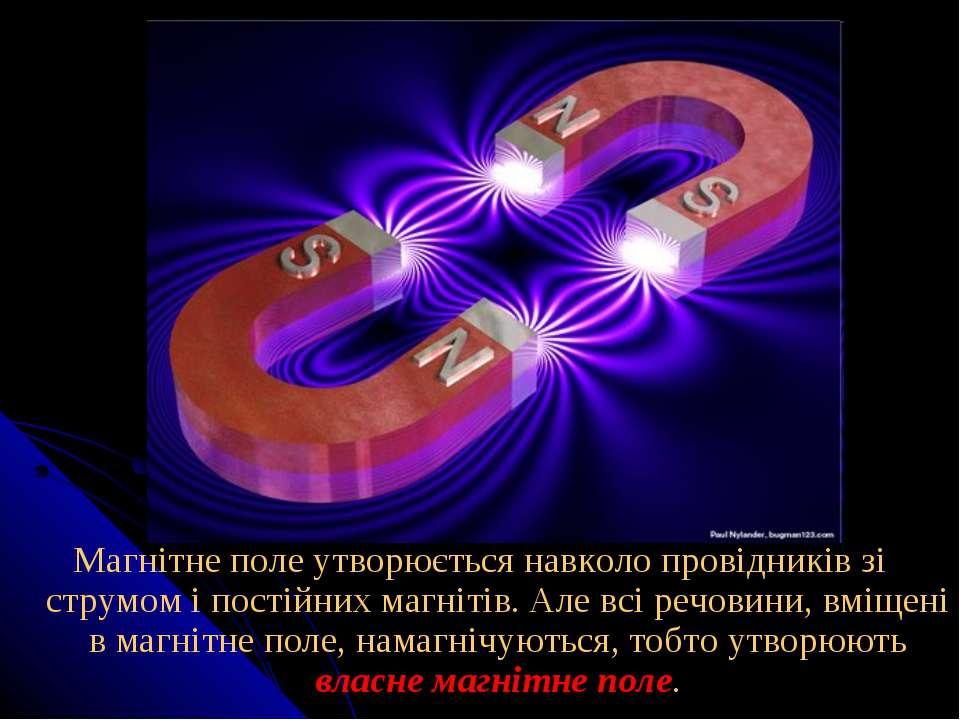Магнітне поле утворюється навколо провідників зі струмом і постійних магнітів...