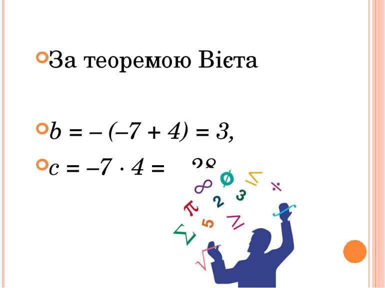 За теоремою Вієта b= – (–7 + 4) = 3, c = –7 · 4 = – 28.