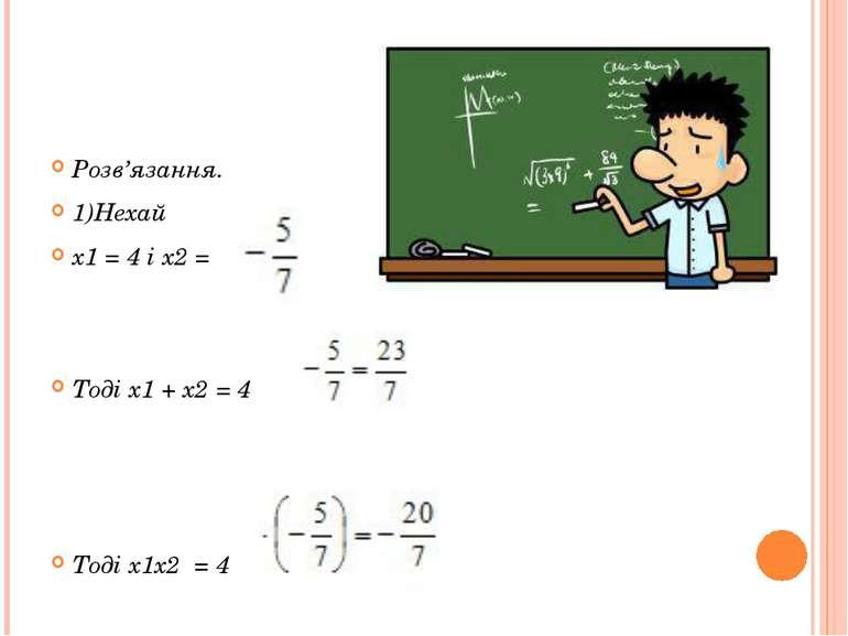 Розв'язання. 1)Нехай x1 = 4 і x2 = Тоді x1+x2=4 Тоді x1x2 =4