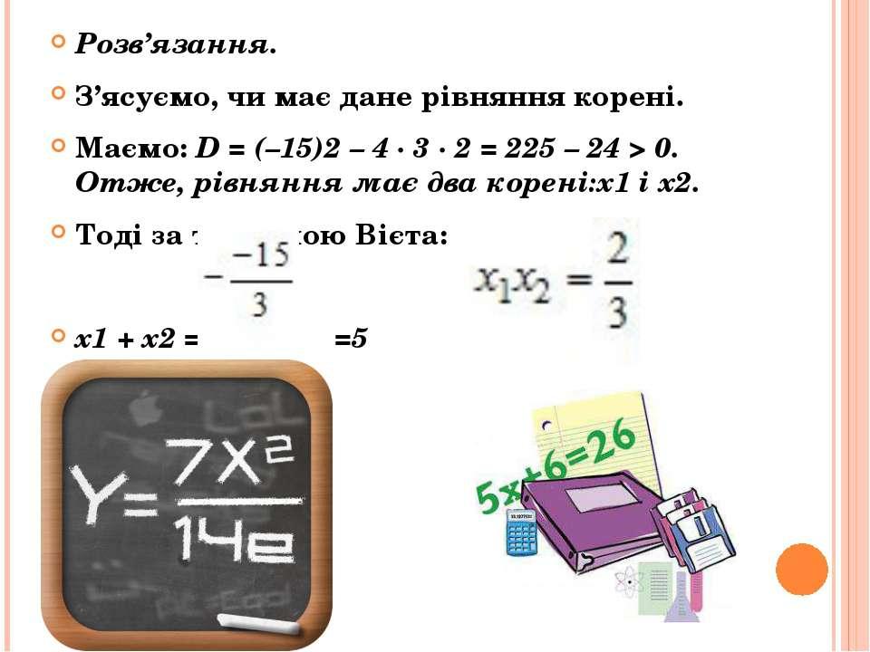 Розв'язання. З'ясуємо, чи має дане рівняння корені. Маємо: D = (–15)2 – 4 · 3...
