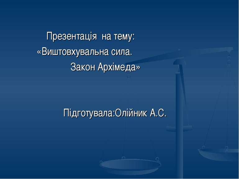 Презентація на тему: «Виштовхувальна сила. Закон Архімеда» Підготувала:Олійни...