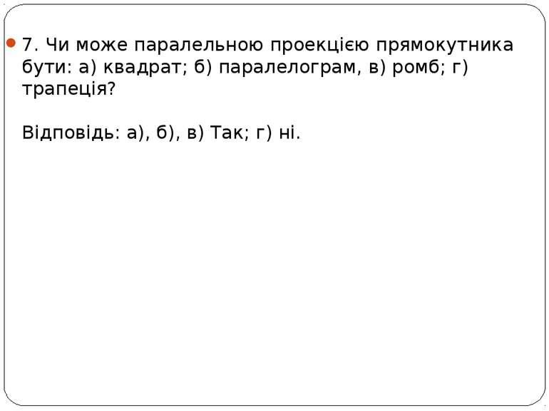 7. Чи може паралельною проекцією прямокутника бути: а) квадрат; б) паралелогр...