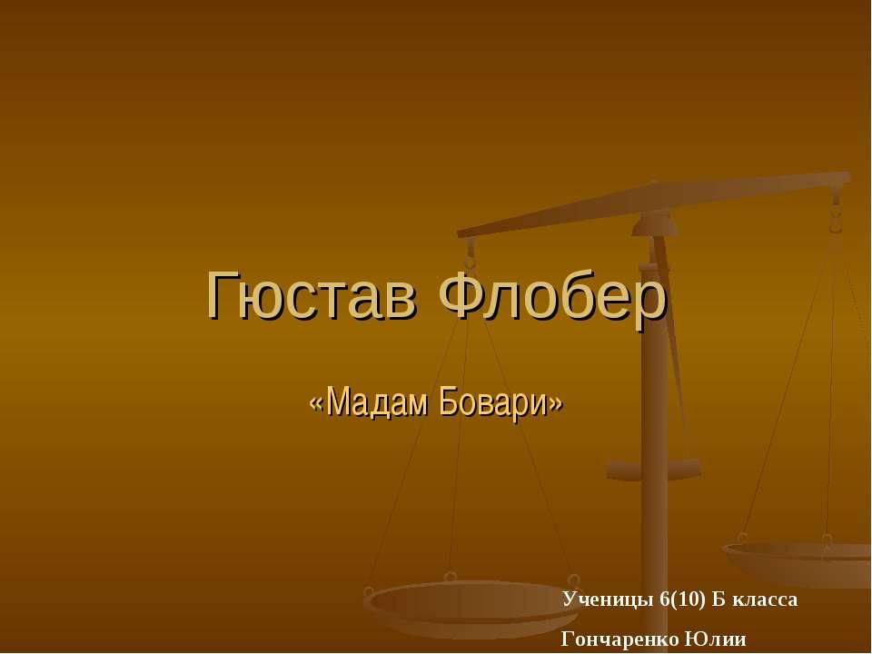 Гюстав Флобер «Мадам Бовари» Ученицы 6(10) Б класса Гончаренко Юлии