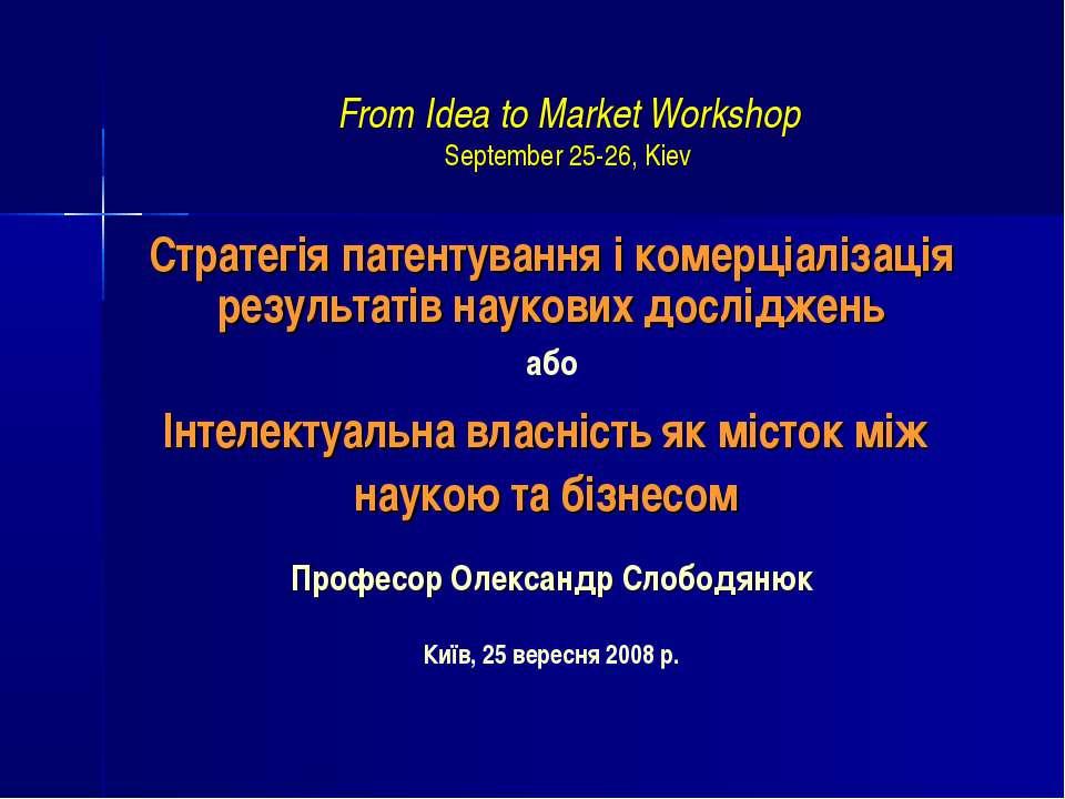 From Idea to Market Workshop September 25-26, Kiev Стратегія патентування і к...