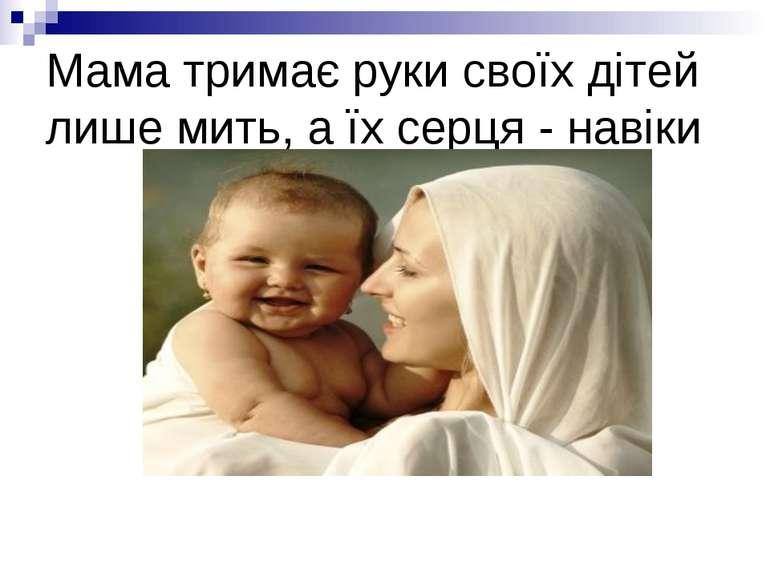 Мама тримає руки своїх дітей лише мить, а їх серця - навіки