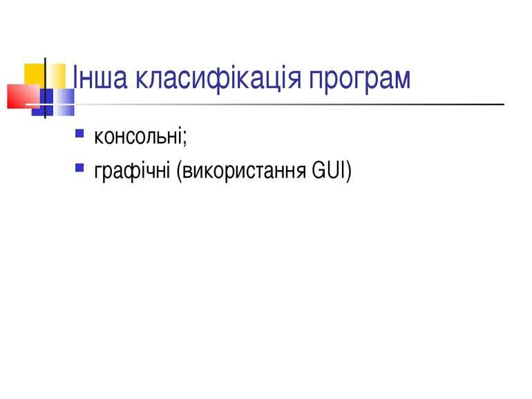 Інша класифікація програм консольні; графічні (використання GUI)